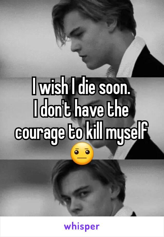 I wish to die soon