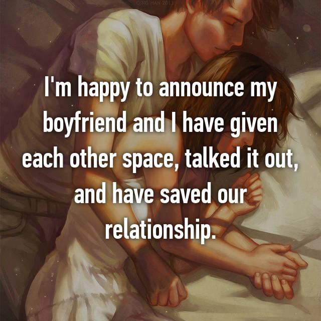 I'm happy to announce my boyfriend and I have given each other space, talked it out, and have saved our relationship.