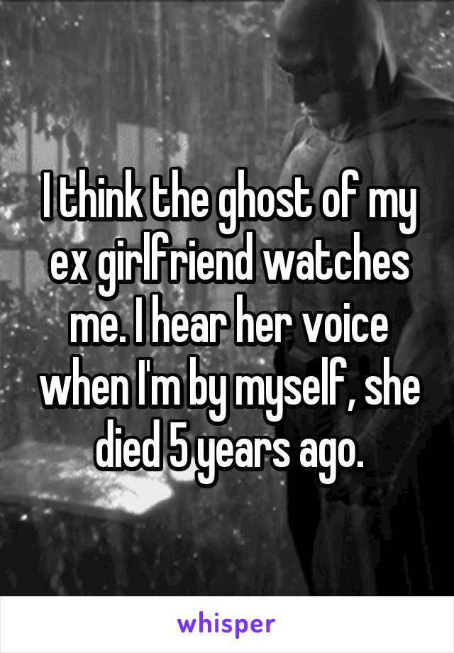 I think the ghost of my ex girlfriend watches me. I hear her voice when I'm by myself, she died 5 years ago.
