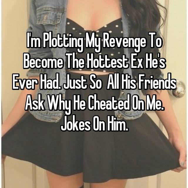 I'm Plotting My Revenge To Become The Hottest Ex He's Ever Had. Just So  All His Friends Ask Why He Cheated On Me. Jokes On Him.