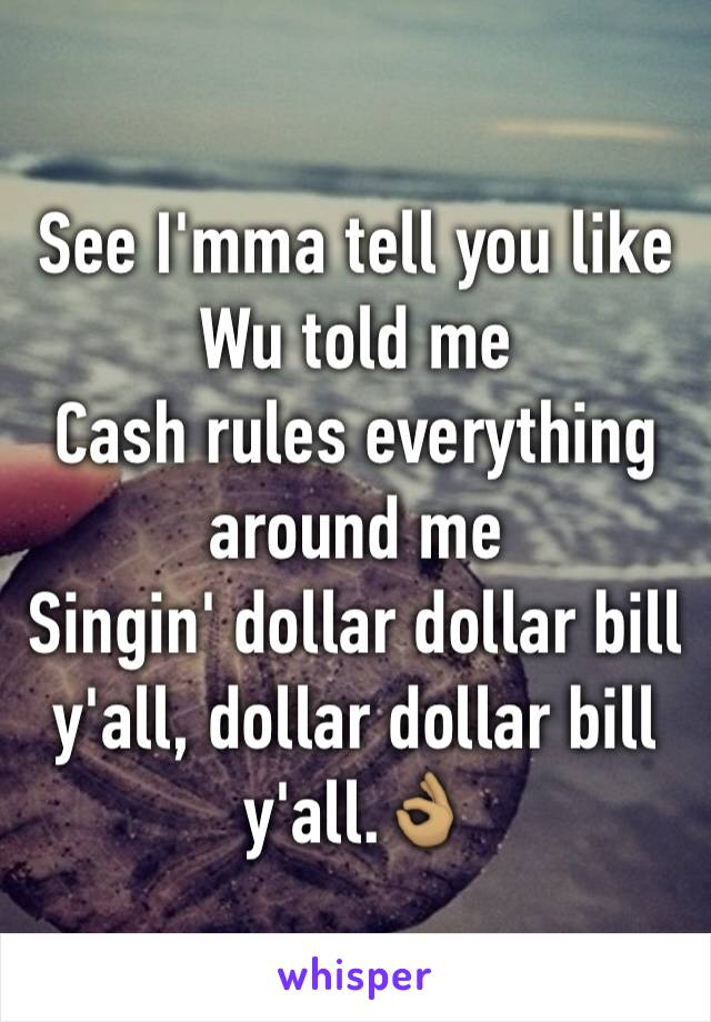 See I'mma tell you like Wu told me Cash rules everything around me Singin' dollar dollar bill y'all, dollar dollar bill y'all.👌🏽