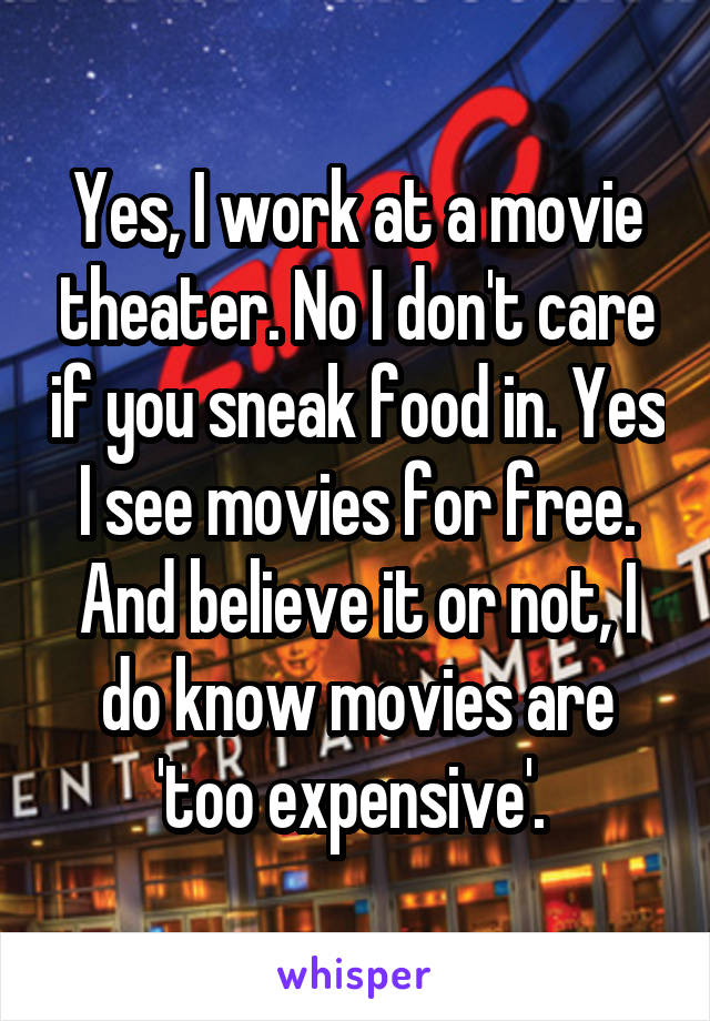 Yes, I work at a movie theater. No I don't care if you sneak food in. Yes I see movies for free. And believe it or not, I do know movies are 'too expensive'.