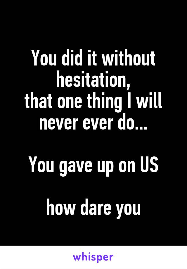 You did it without hesitation, that one thing I will never ever do...  You gave up on US  how dare you