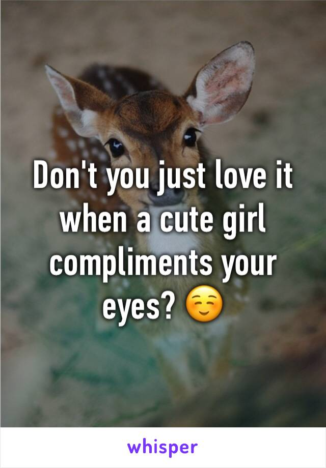 Don't you just love it when a cute girl compliments your eyes? ☺️