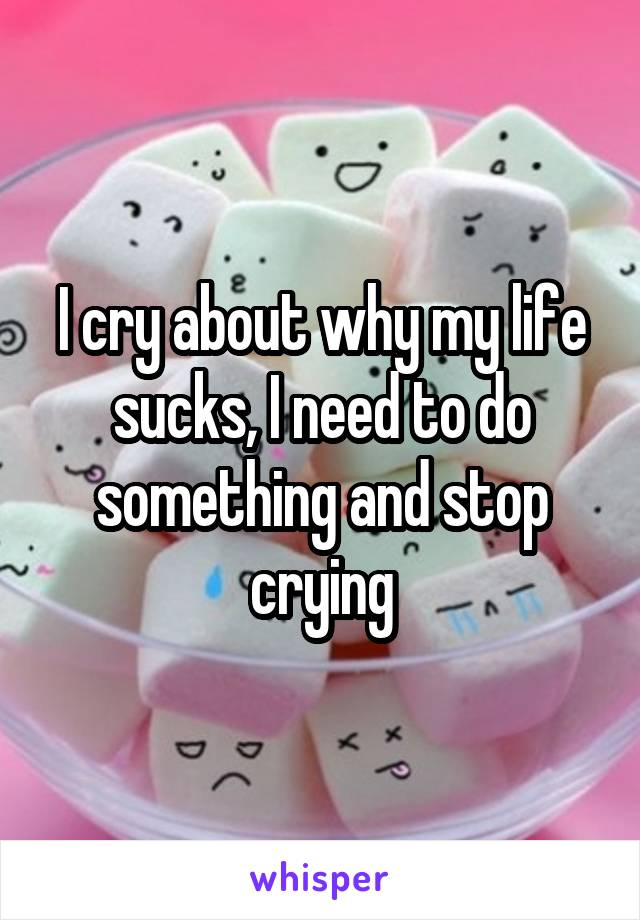 I cry about why my life sucks, I need to do something and stop crying
