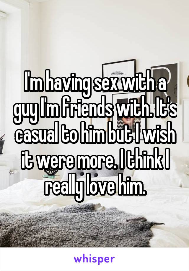 I'm having sex with a guy I'm friends with. It's casual to him but I wish it were more. I think I really love him.