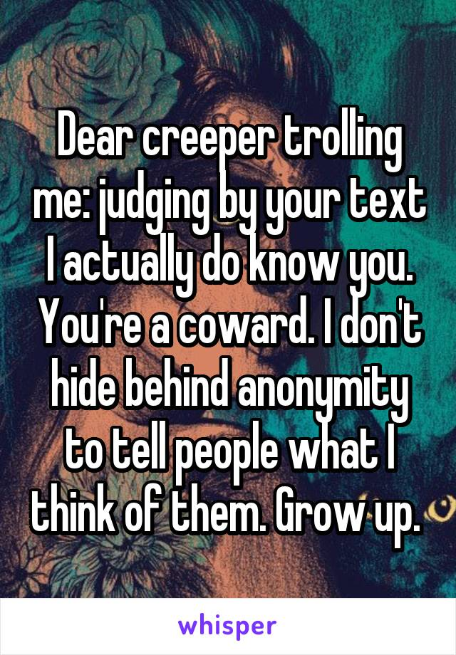 Dear creeper trolling me: judging by your text I actually do know you. You're a coward. I don't hide behind anonymity to tell people what I think of them. Grow up.