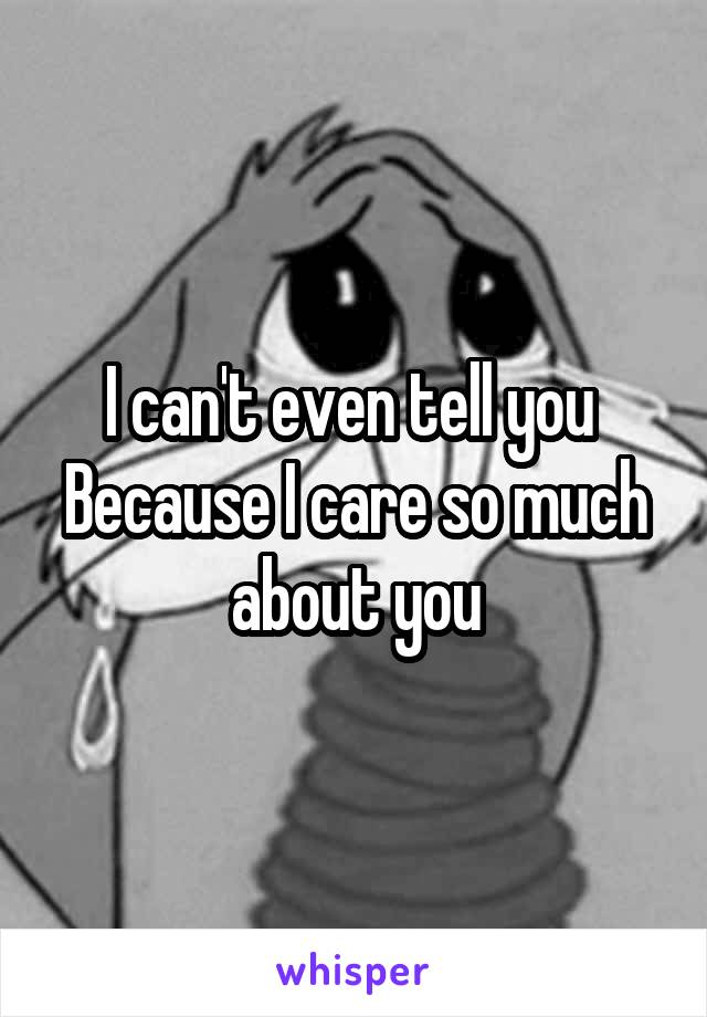 I can't even tell you  Because I care so much about you