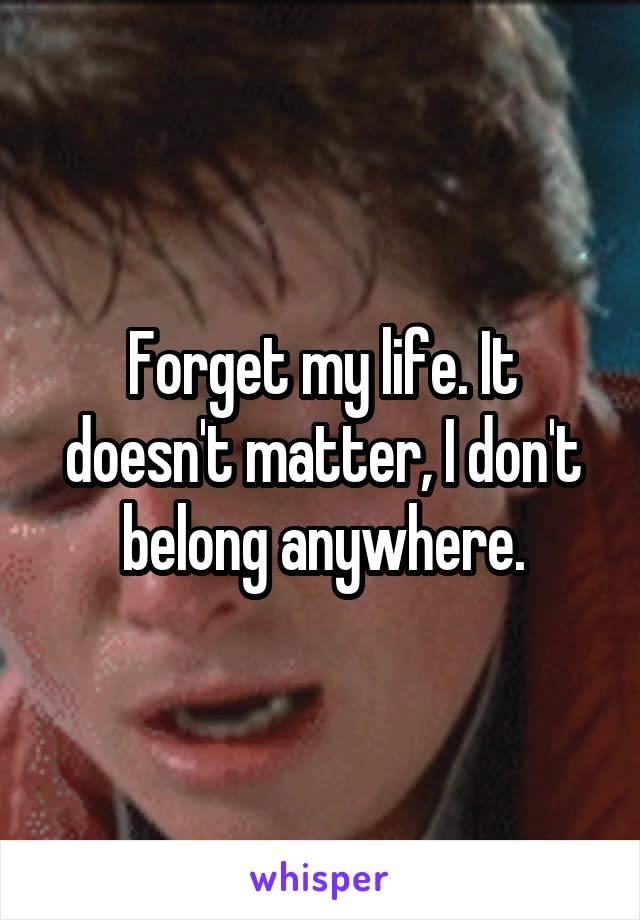 Forget my life. It doesn't matter, I don't belong anywhere.