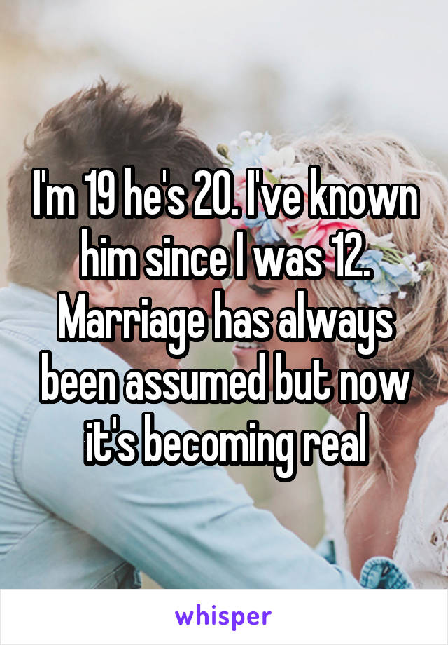 I'm 19 he's 20. I've known him since I was 12. Marriage has always been assumed but now it's becoming real