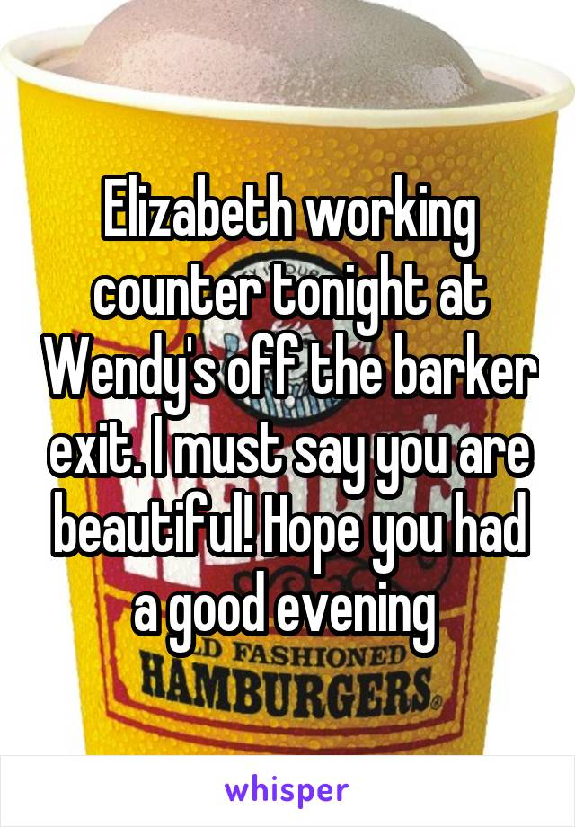 Elizabeth working counter tonight at Wendy's off the barker exit. I must say you are beautiful! Hope you had a good evening