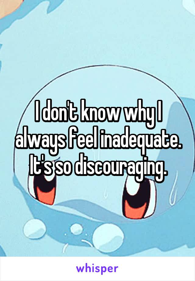 I don't know why I always feel inadequate. It's so discouraging.