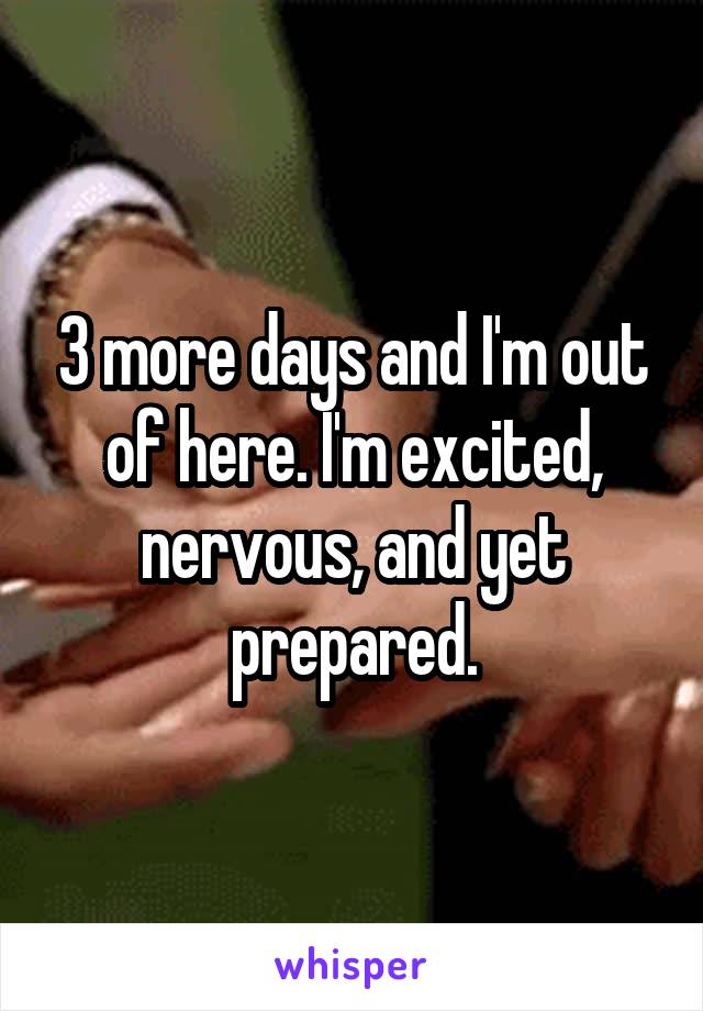 3 more days and I'm out of here. I'm excited, nervous, and yet prepared.