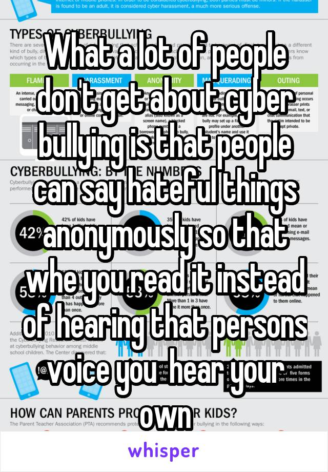 What a lot of people don't get about cyber bullying is that people can say hateful things anonymously so that whe you read it instead of hearing that persons voice you  hear your own
