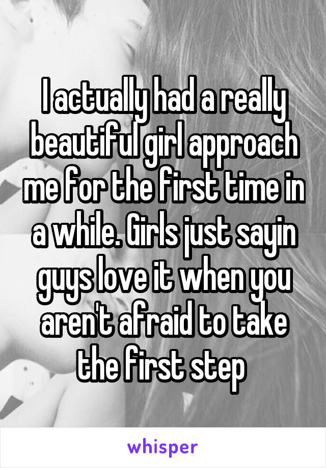 I actually had a really beautiful girl approach me for the first time in a while. Girls just sayin guys love it when you aren't afraid to take the first step