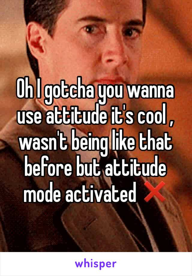 Oh I gotcha you wanna use attitude it's cool , wasn't being like that before but attitude mode activated ❌