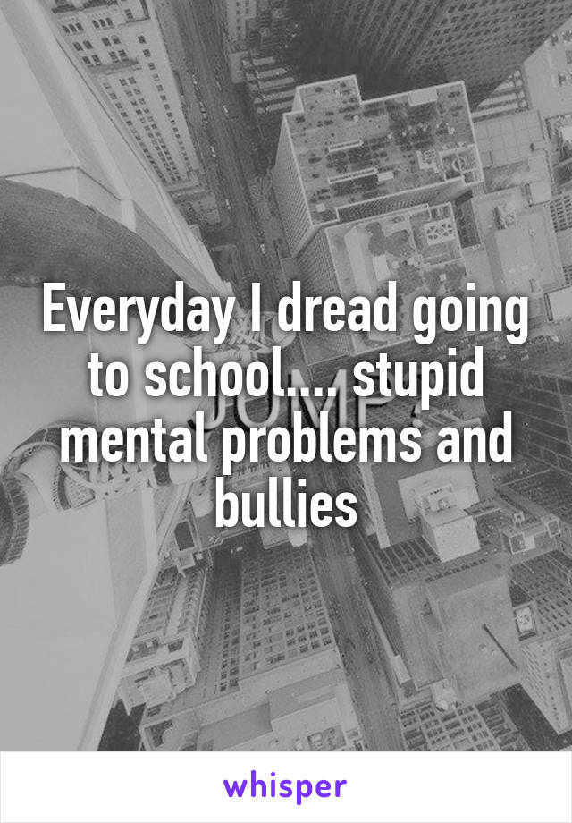 Everyday I dread going to school.... stupid mental problems and bullies