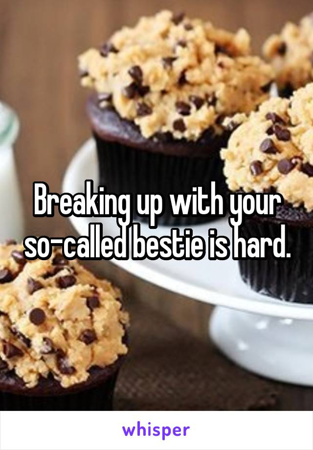Breaking up with your so-called bestie is hard.