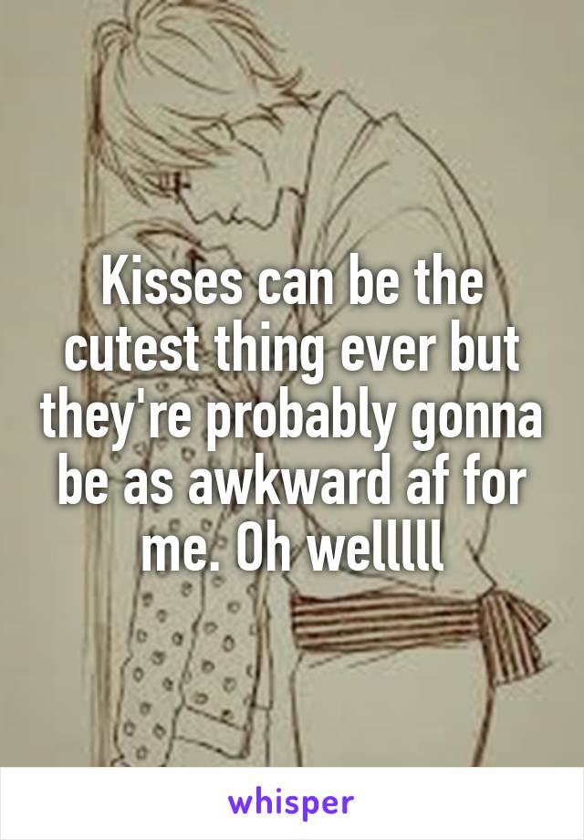 Kisses can be the cutest thing ever but they're probably gonna be as awkward af for me. Oh welllll