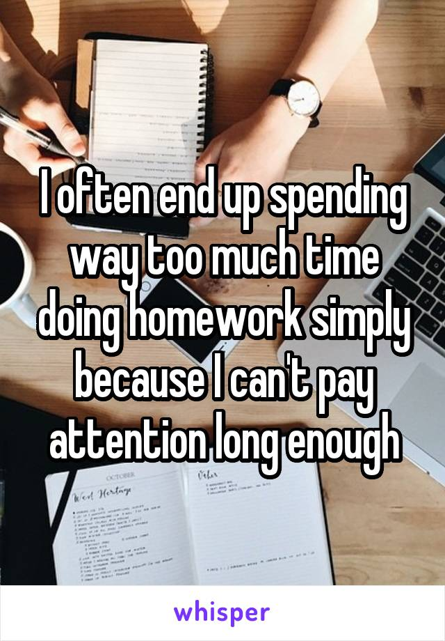 I often end up spending way too much time doing homework simply because I can't pay attention long enough