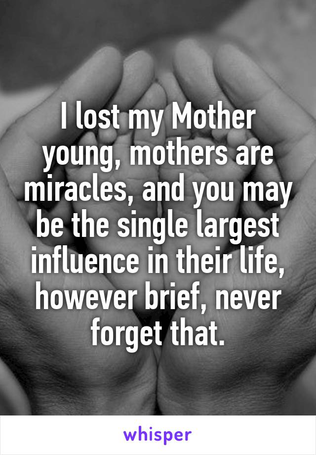 I lost my Mother young, mothers are miracles, and you may be the single largest influence in their life, however brief, never forget that.