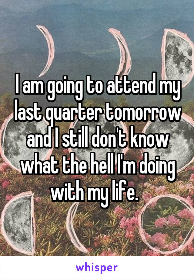 I am going to attend my last quarter tomorrow and I still don't know what the hell I'm doing with my life.