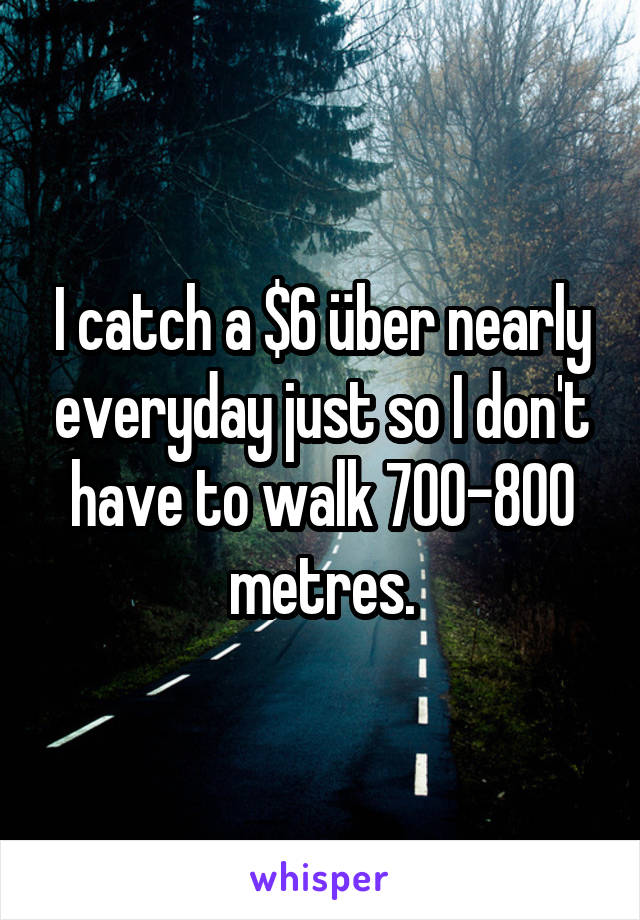 I catch a $6 über nearly everyday just so I don't have to walk 700-800 metres.