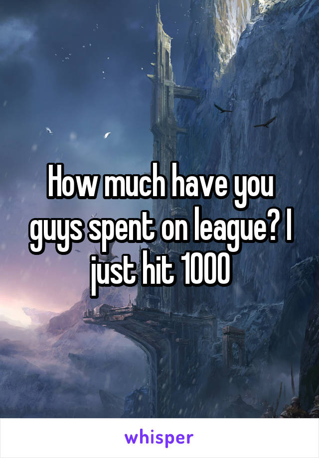 How much have you guys spent on league? I just hit 1000