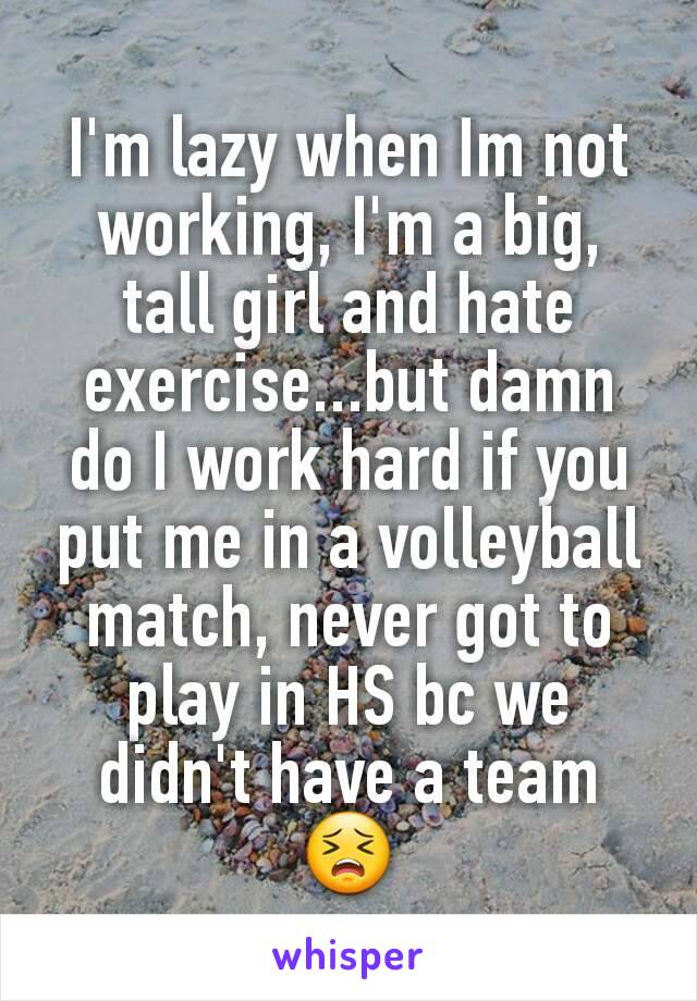 I'm lazy when Im not working, I'm a big, tall girl and hate exercise...but damn do I work hard if you put me in a volleyball match, never got to play in HS bc we didn't have a team 😣