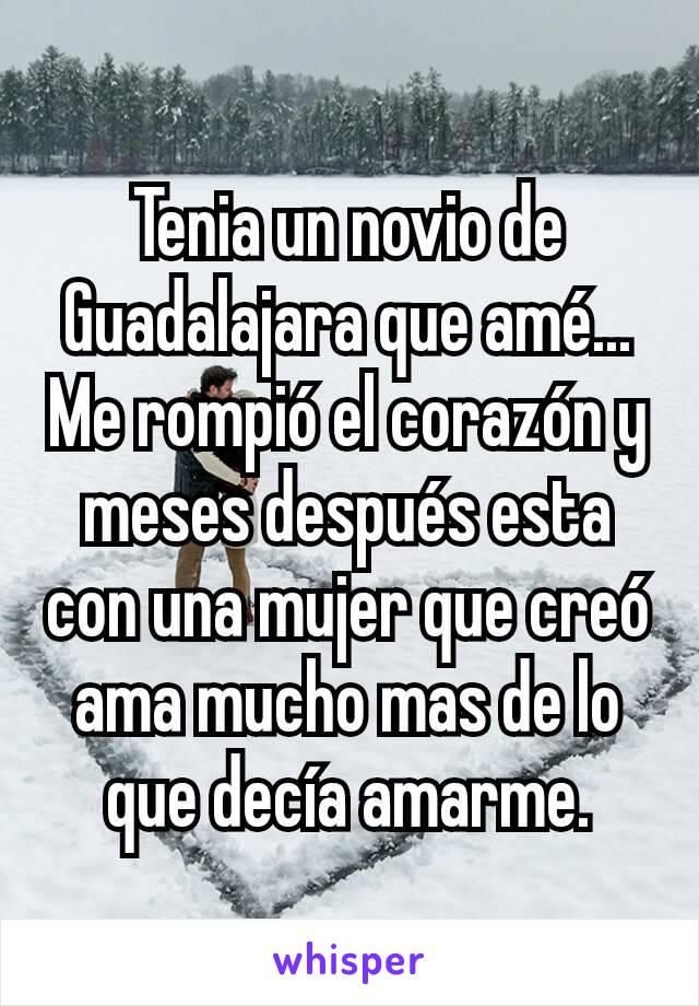 Tenia un novio de Guadalajara que amé... Me rompió el corazón y meses después esta con una mujer que creó ama mucho mas de lo que decía amarme.
