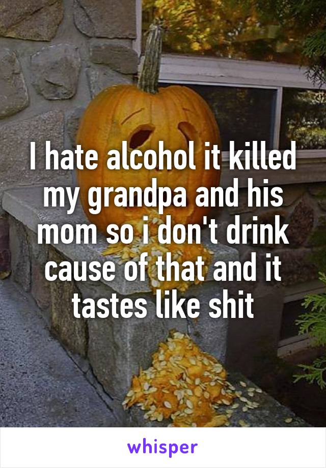 I hate alcohol it killed my grandpa and his mom so i don't drink cause of that and it tastes like shit