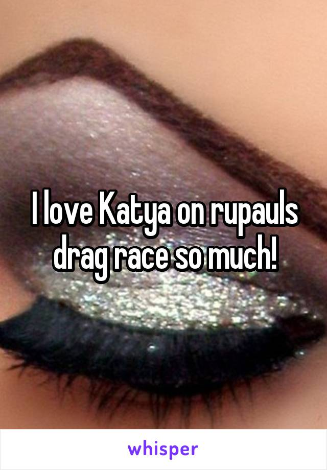 I love Katya on rupauls drag race so much!