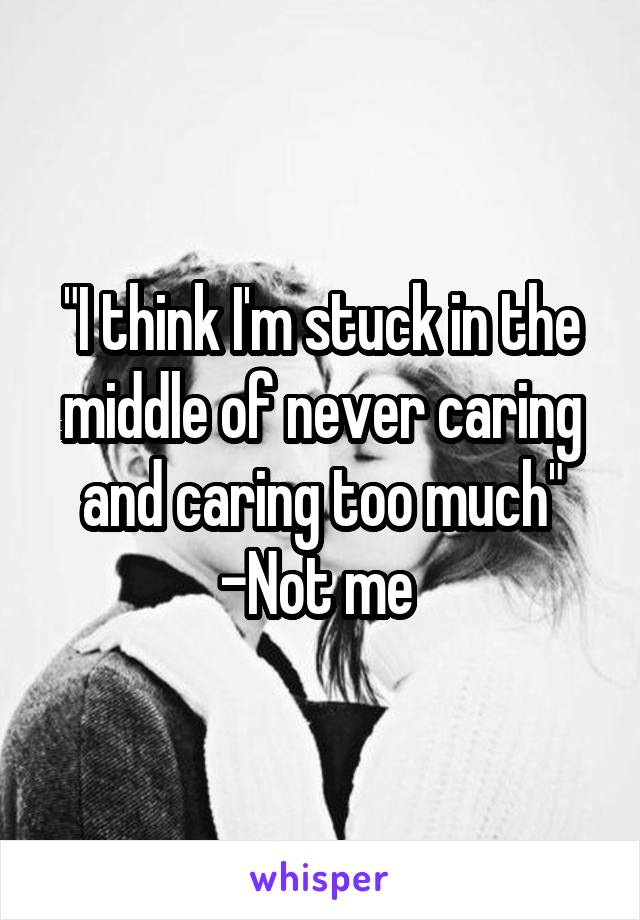 """""""I think I'm stuck in the middle of never caring and caring too much"""" -Not me"""