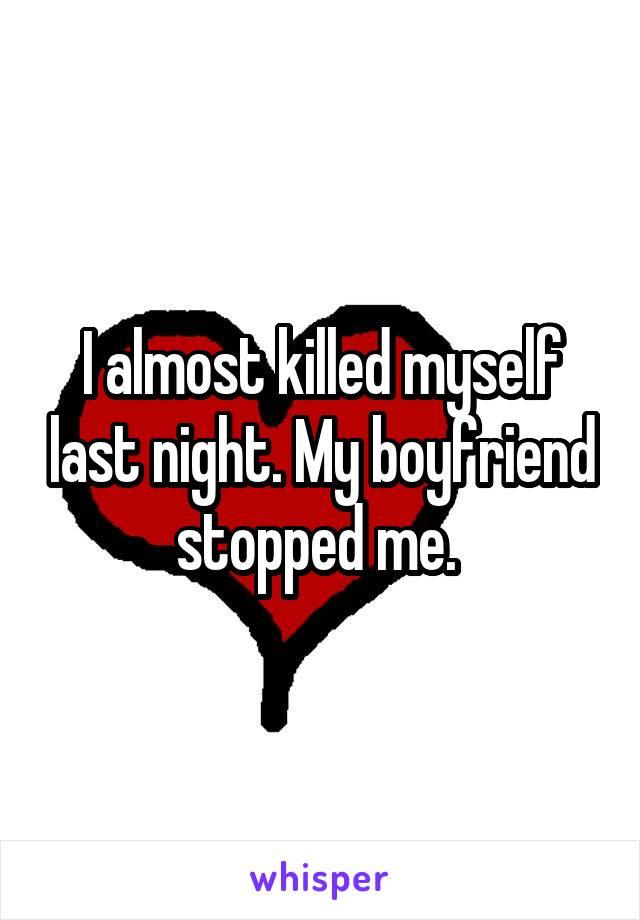 I almost killed myself last night. My boyfriend stopped me.