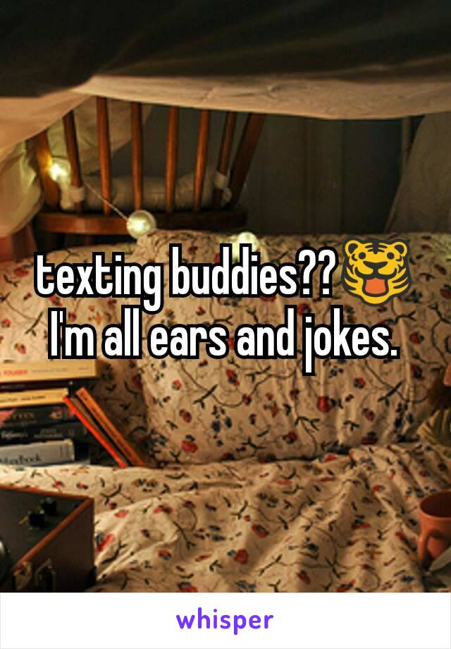 texting buddies??🐯 I'm all ears and jokes.