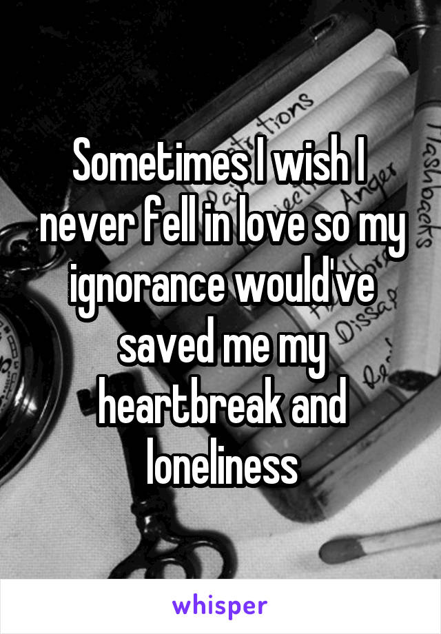 Sometimes I wish I  never fell in love so my ignorance would've saved me my heartbreak and loneliness