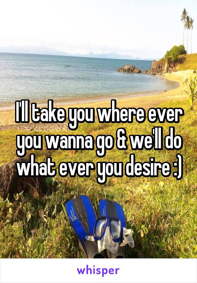 I'll take you where ever you wanna go & we'll do what ever you desire :)