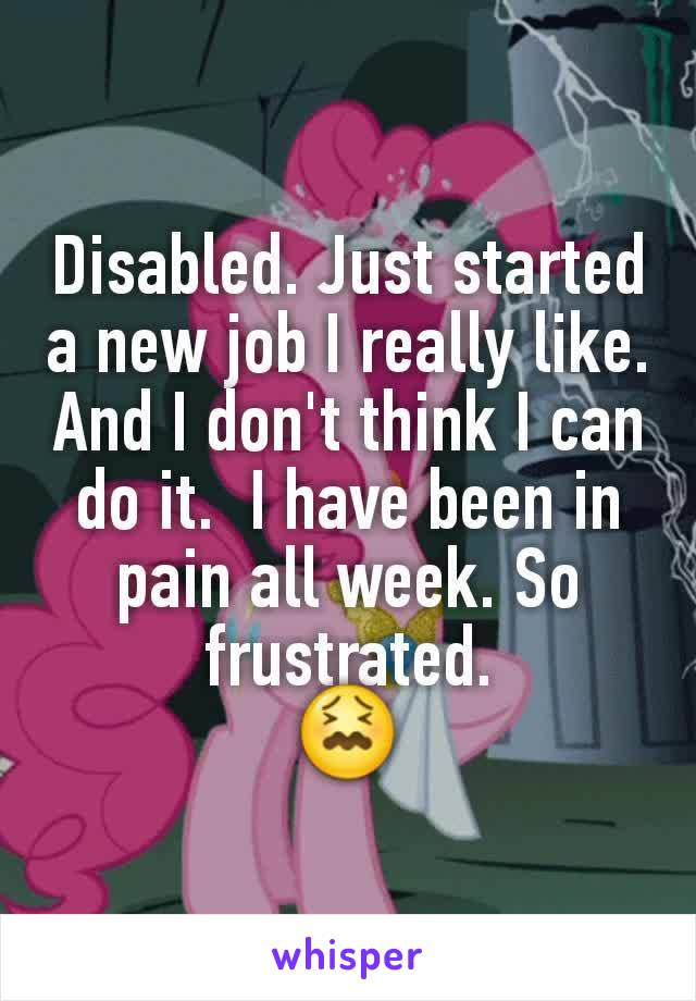 Disabled. Just started a new job I really like. And I don't think I can do it.  I have been in pain all week. So frustrated. 😖