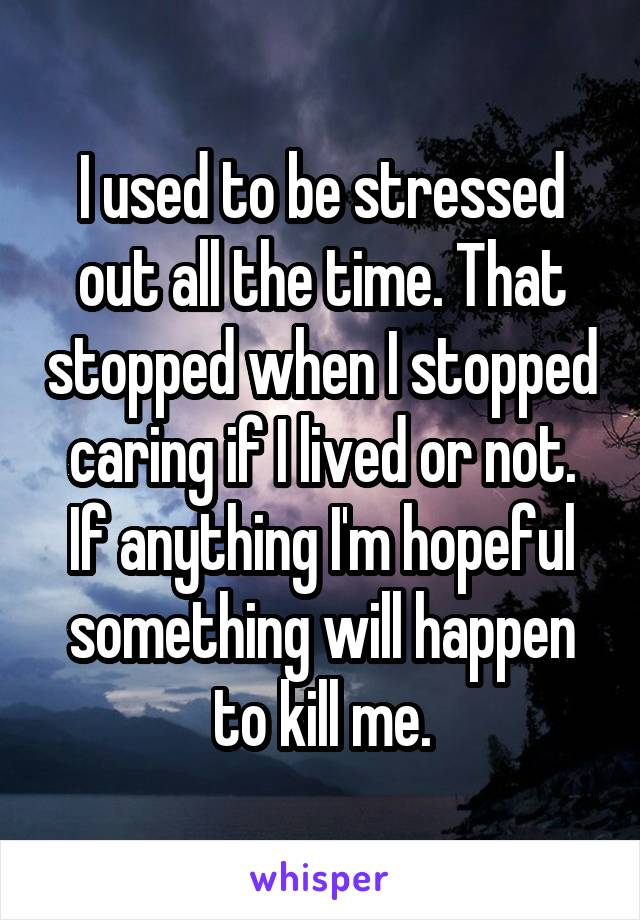 I used to be stressed out all the time. That stopped when I stopped caring if I lived or not. If anything I'm hopeful something will happen to kill me.