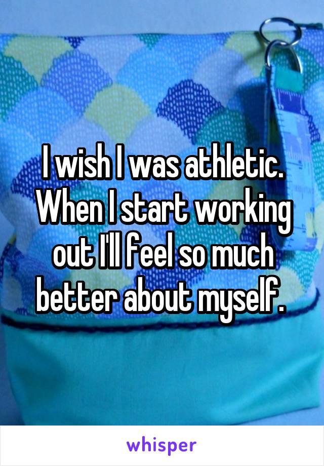 I wish I was athletic. When I start working out I'll feel so much better about myself.