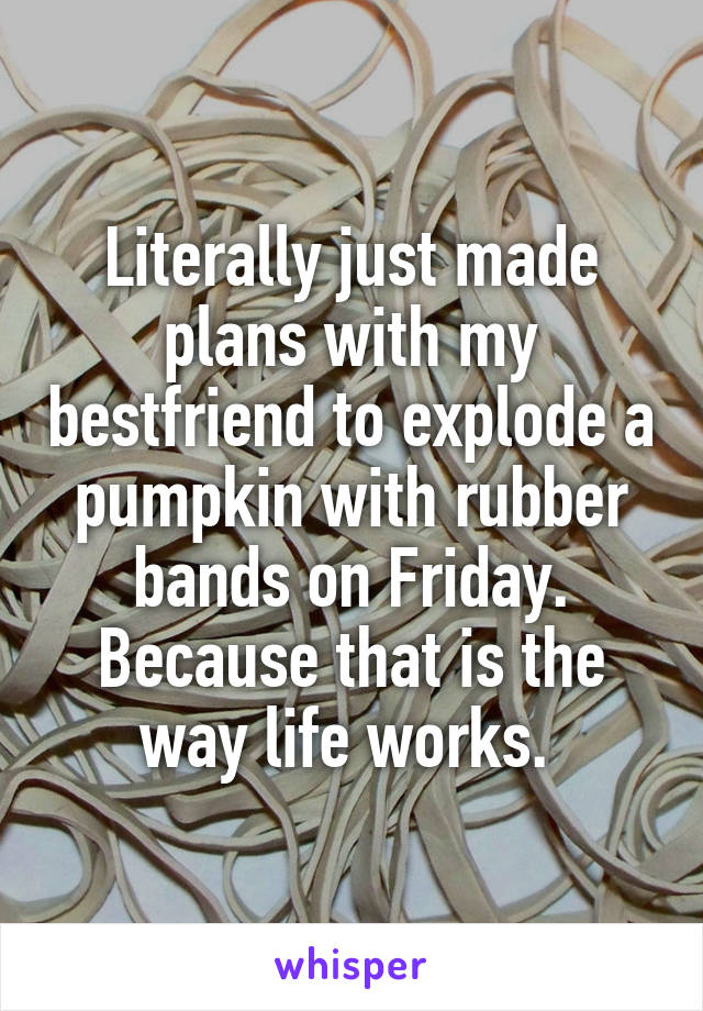 Literally just made plans with my bestfriend to explode a pumpkin with rubber bands on Friday. Because that is the way life works.