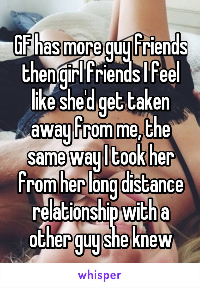 GF has more guy friends then girl friends I feel like she'd get taken away from me, the same way I took her from her long distance relationship with a other guy she knew