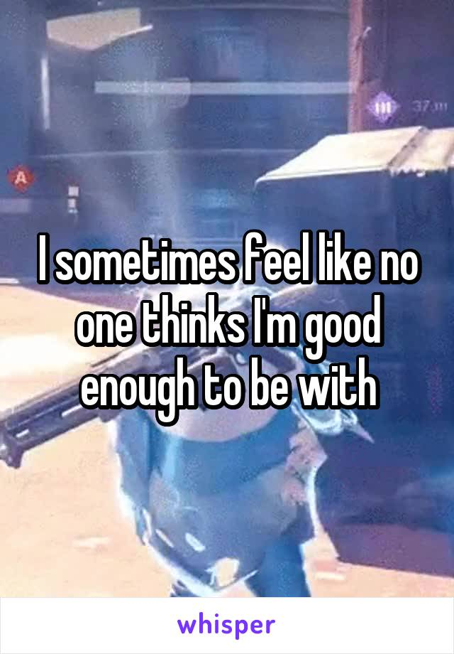 I sometimes feel like no one thinks I'm good enough to be with