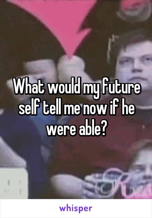What would my future self tell me now if he were able?