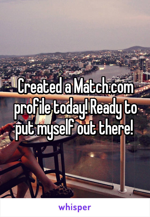 Created a Match.com profile today! Ready to put myself out there!