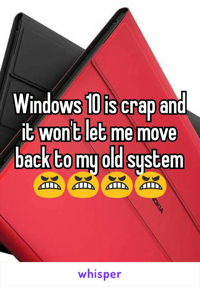 Windows 10 is crap and it won't let me move back to my old system 😬😬😬😬