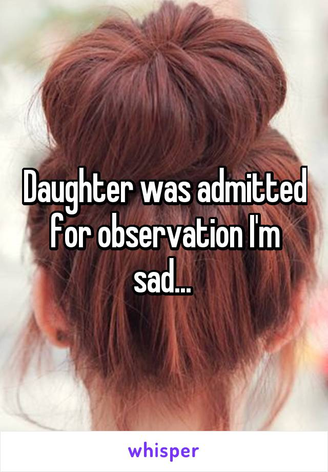 Daughter was admitted for observation I'm sad...