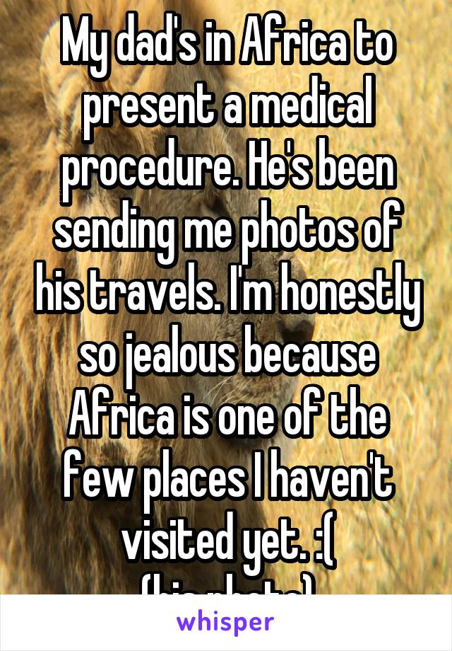 My dad's in Africa to present a medical procedure. He's been sending me photos of his travels. I'm honestly so jealous because Africa is one of the few places I haven't visited yet. :( (his photo)