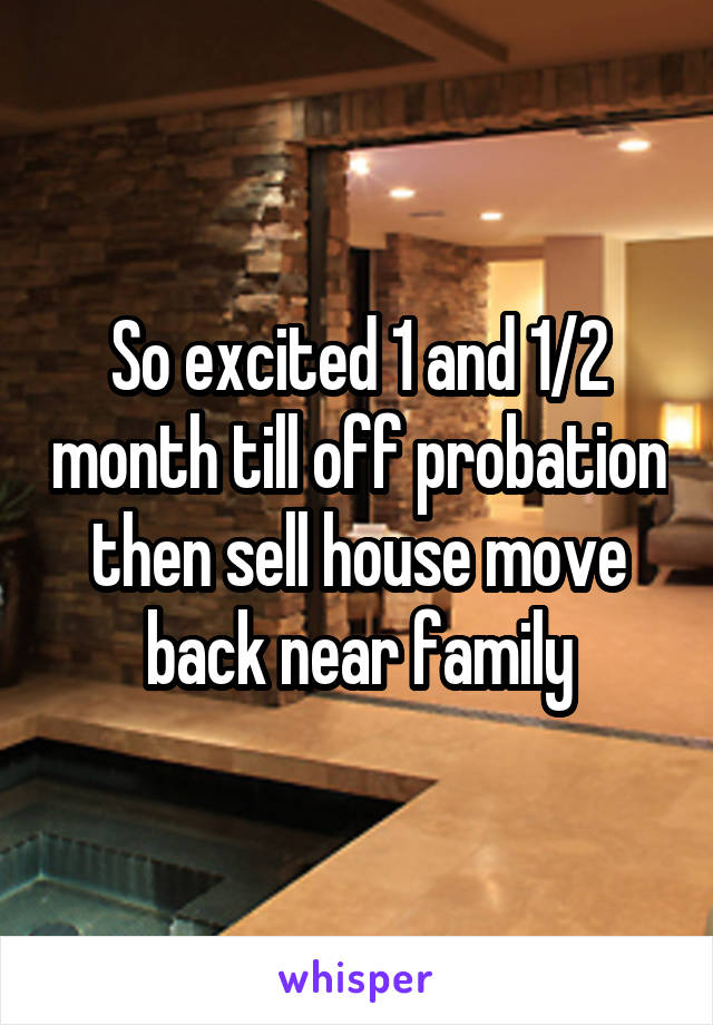 So excited 1 and 1/2 month till off probation then sell house move back near family