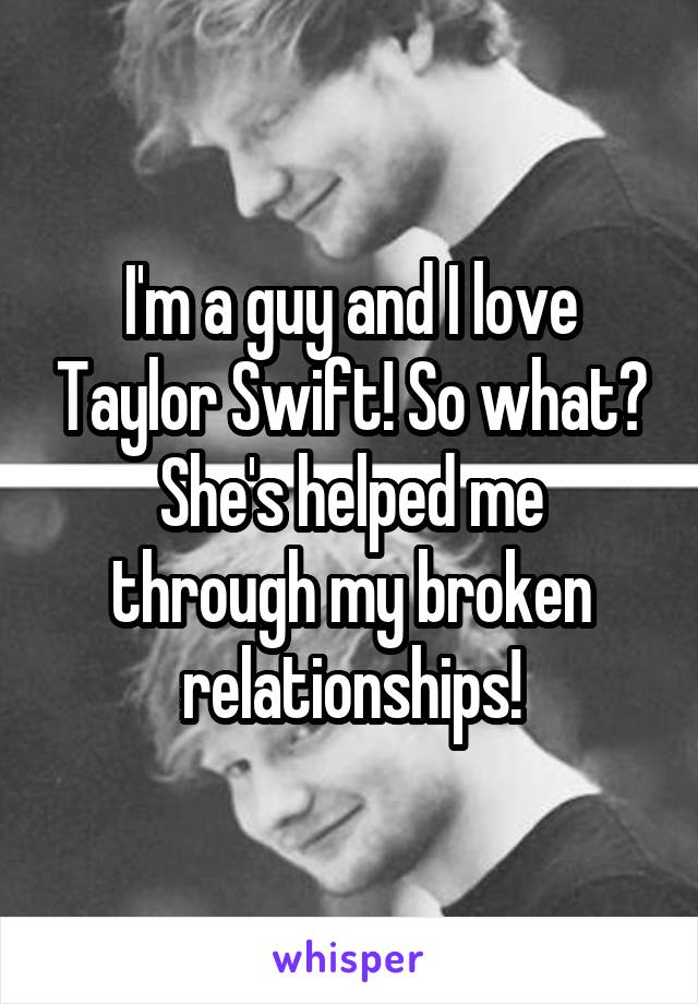 I'm a guy and I love Taylor Swift! So what? She's helped me through my broken relationships!
